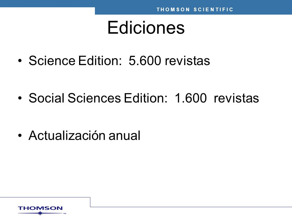 T H O M S O N S C I E N T I F I C Ediciones Science Edition: 5.600 revistas Social Sciences Edition: 1.600 revistas Actualización anual