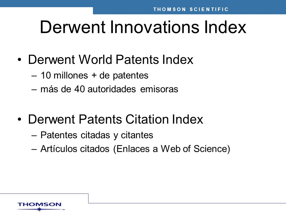 Derwent Innovations Index Derwent World Patents Index –10 millones + de patentes –más de 40 autoridades emisoras Derwent Patents Citation Index –Patentes citadas y citantes –Artículos citados (Enlaces a Web of Science)