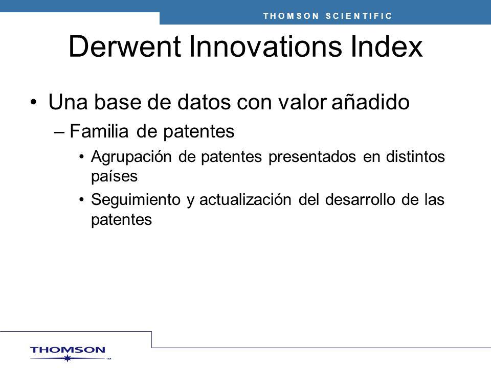 T H O M S O N S C I E N T I F I C Derwent Innovations Index Una base de datos con valor añadido –Familia de patentes Agrupación de patentes presentados en distintos países Seguimiento y actualización del desarrollo de las patentes