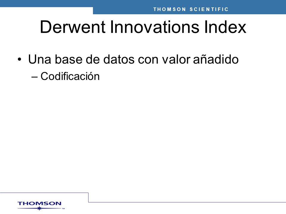 T H O M S O N S C I E N T I F I C Derwent Innovations Index Una base de datos con valor añadido –Codificación