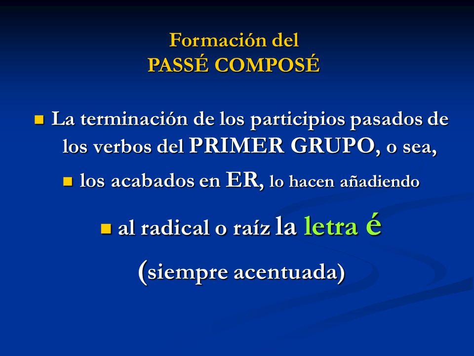 La terminación de los participios pasados de los verbos del PRIMER GRUPO, o sea, los acabados en ER, lo hacen añadiendo al radical o raíz la letra é (siempre acentuada) Formación del PASSÉ COMPOSÉ