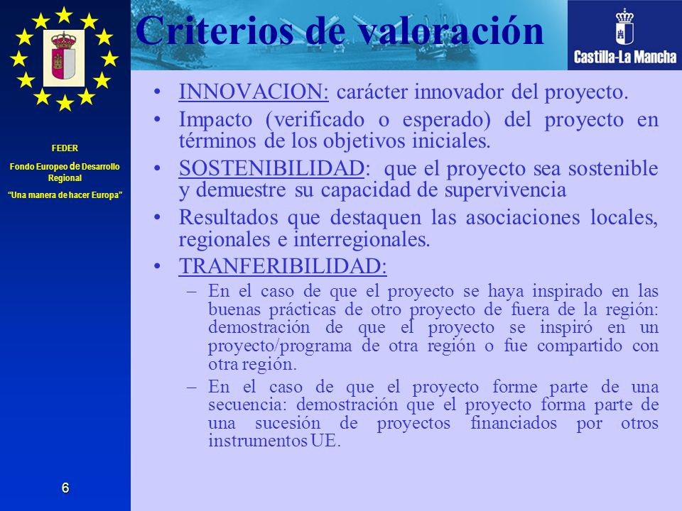 FEDER Fondo Europeo de Desarrollo Regional Una manera de hacer Europa 6 Criterios de valoración INNOVACION: carácter innovador del proyecto. Impacto (