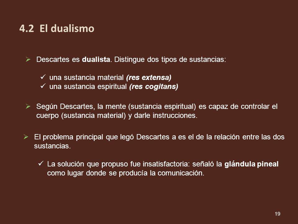 Descartes es dualista. Distingue dos tipos de sustancias: una sustancia material (res extensa) una sustancia espiritual (res cogitans) Según Descartes