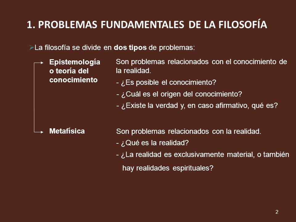 1. PROBLEMAS FUNDAMENTALES DE LA FILOSOFÍA 2 La filosofía se divide en dos tipos de problemas: Epistemología o teoría del conocimiento Son problemas r