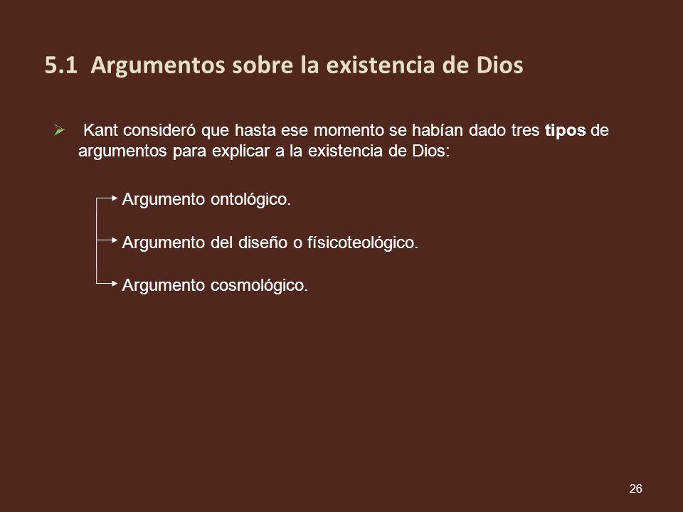 Argumento ontológico. Argumento del diseño o físicoteológico. Argumento cosmológico. 26 5.1 Argumentos sobre la existencia de Dios Kant consideró que