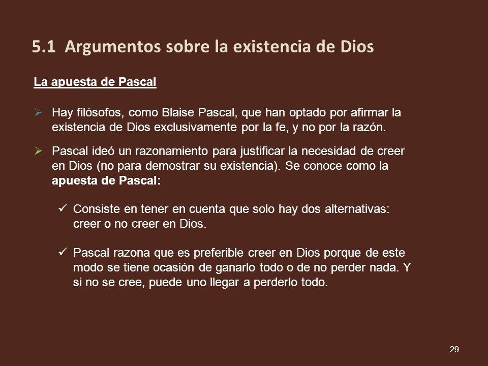 Pascal ideó un razonamiento para justificar la necesidad de creer en Dios (no para demostrar su existencia). Se conoce como la apuesta de Pascal: Cons