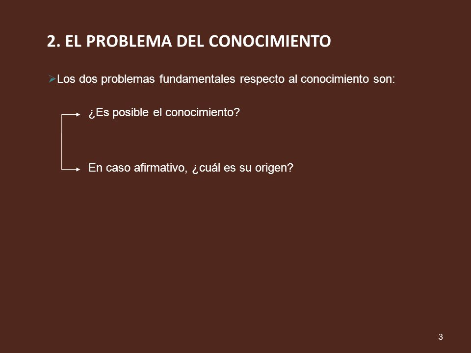 2. EL PROBLEMA DEL CONOCIMIENTO 3 Los dos problemas fundamentales respecto al conocimiento son: ¿Es posible el conocimiento? En caso afirmativo, ¿cuál