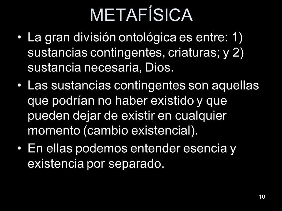 10 METAFÍSICA La gran división ontológica es entre: 1) sustancias contingentes, criaturas; y 2) sustancia necesaria, Dios. Las sustancias contingentes