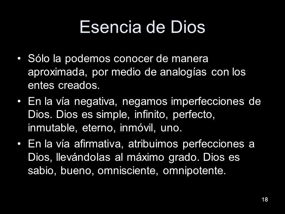 18 Esencia de Dios Sólo la podemos conocer de manera aproximada, por medio de analogías con los entes creados. En la vía negativa, negamos imperfeccio