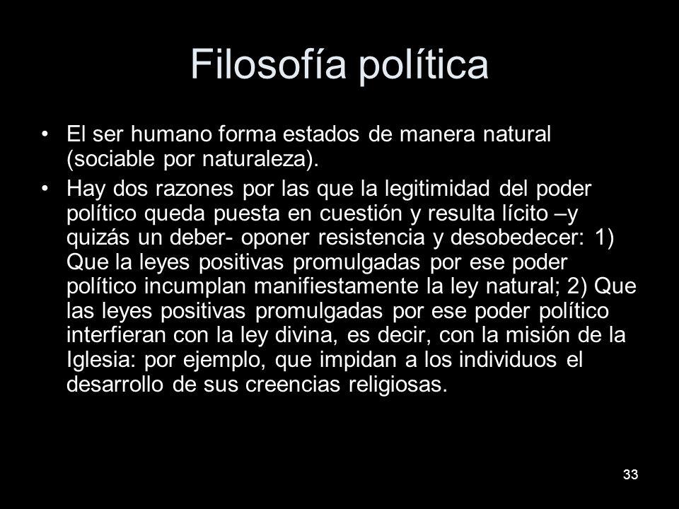 33 Filosofía política El ser humano forma estados de manera natural (sociable por naturaleza). Hay dos razones por las que la legitimidad del poder po