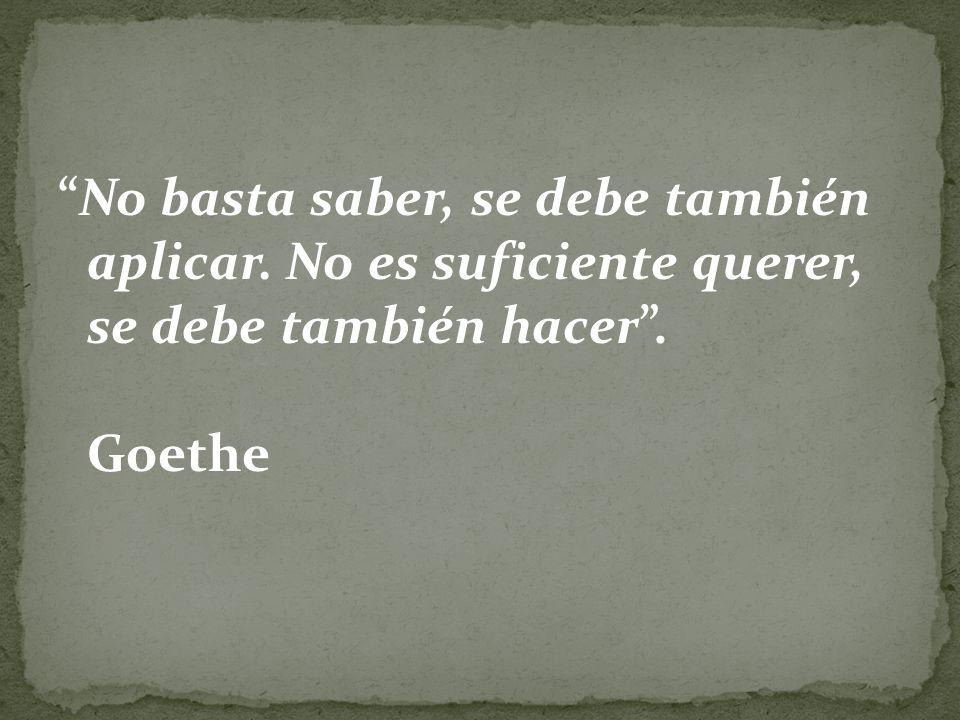 No basta saber, se debe también aplicar. No es suficiente querer, se debe también hacer. Goethe