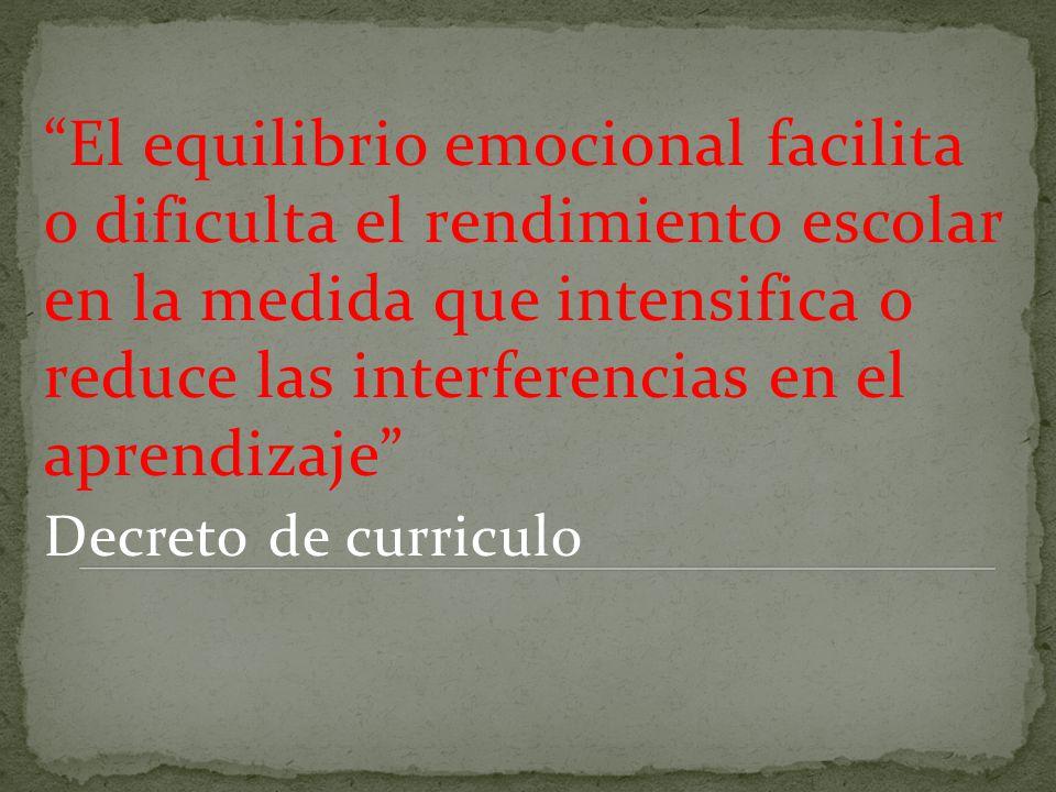 El equilibrio emocional facilita o dificulta el rendimiento escolar en la medida que intensifica o reduce las interferencias en el aprendizaje Decreto