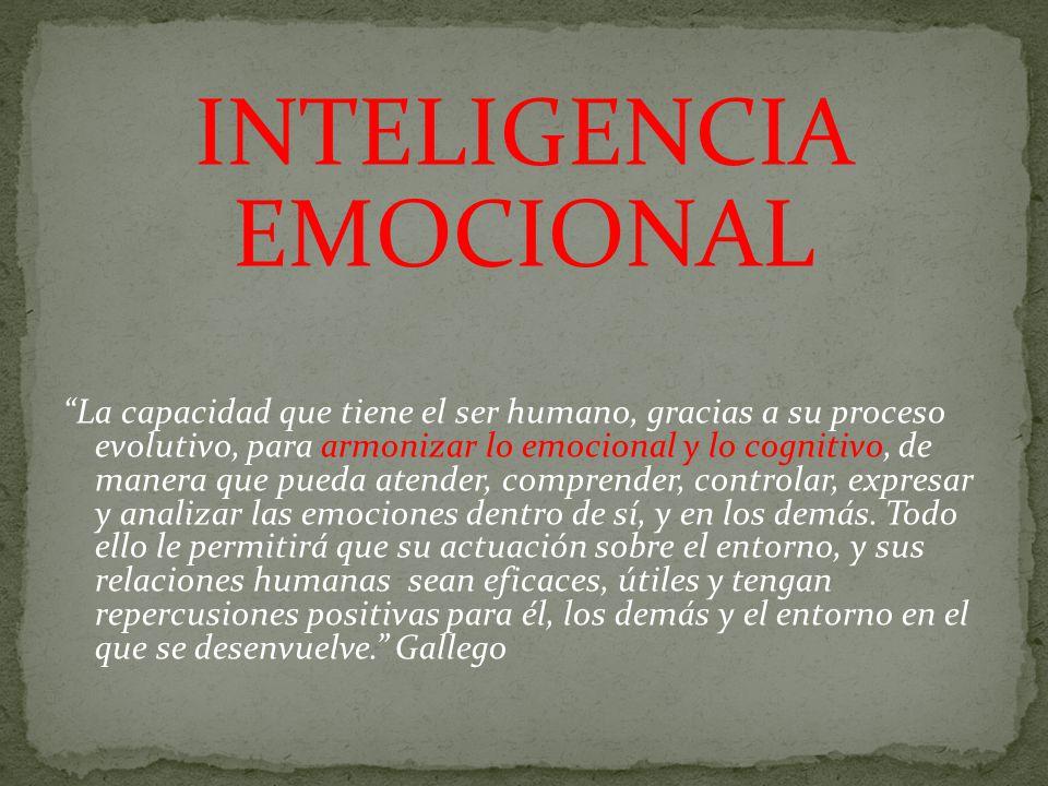 INTELIGENCIA EMOCIONAL La capacidad que tiene el ser humano, gracias a su proceso evolutivo, para armonizar lo emocional y lo cognitivo, de manera que