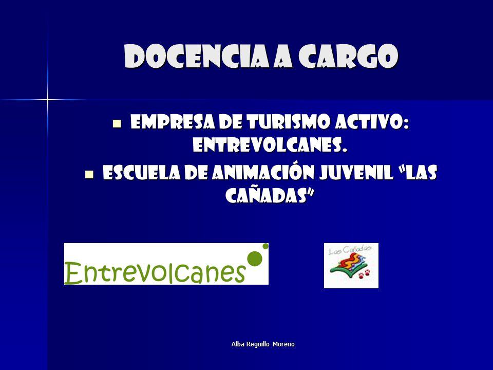 Alba Reguillo Moreno DOCENCIA A CARGO Empresa de turismo activo: entrevolcanes. Empresa de turismo activo: entrevolcanes. Escuela de animación juvenil