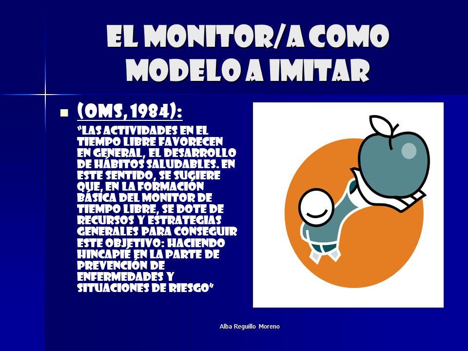 Alba Reguillo Moreno El monitor/a como modelo a imitar (OMS, 1984): Las actividades en el tiempo libre favorecen en general, el desarrollo de hábitos