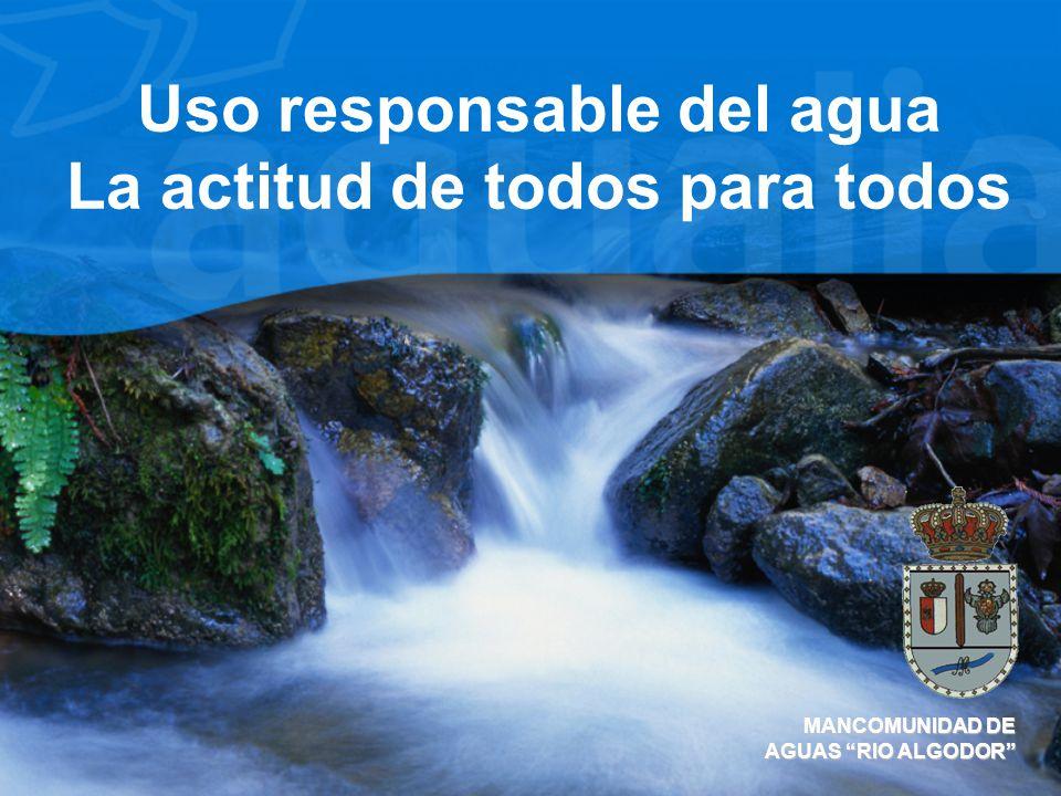 Uso responsable del agua La actitud de todos para todos MANCOMUNIDAD DE AGUAS RIO ALGODOR