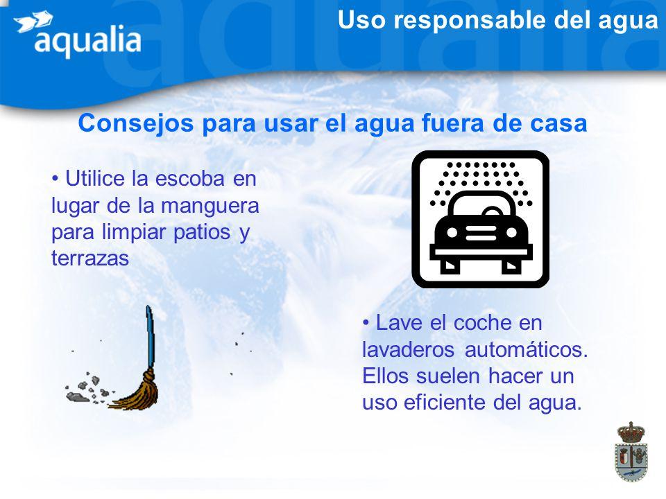 Uso responsable del agua Consejos para usar el agua fuera de casa Utilice la escoba en lugar de la manguera para limpiar patios y terrazas Lave el coc