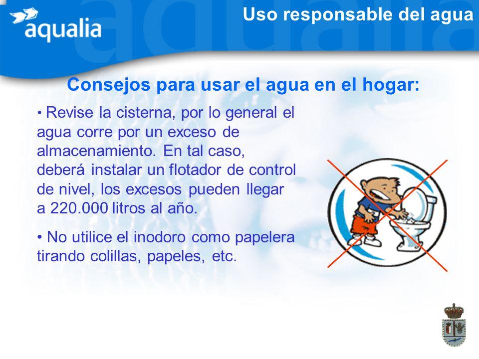 Uso responsable del agua Consejos para usar el agua en el hogar: Revise la cisterna, por lo general el agua corre por un exceso de almacenamiento. En