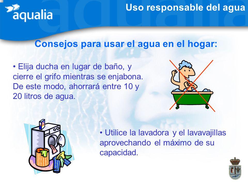 Uso responsable del agua Consejos para usar el agua en el hogar: Elija ducha en lugar de baño, y cierre el grifo mientras se enjabona. De este modo, a