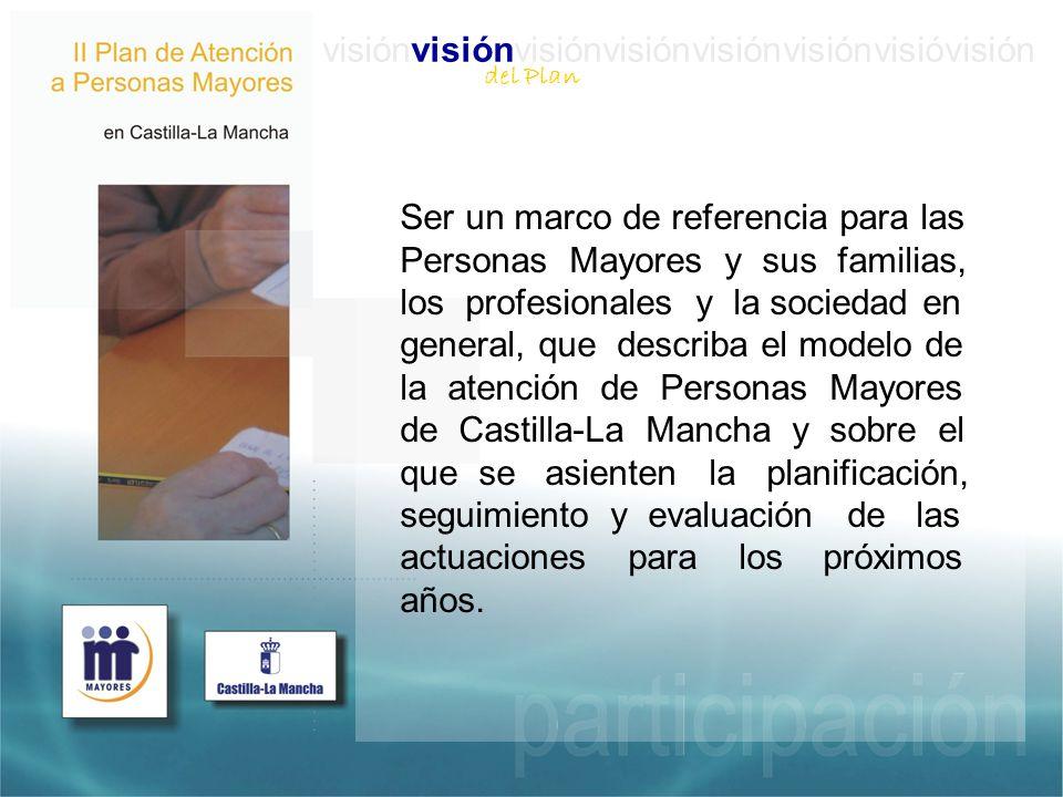 Ser un marco de referencia para las Personas Mayores y sus familias, los profesionales y la sociedad en general, que describa el modelo de la atención de Personas Mayores de Castilla-La Mancha y sobre el que se asienten la planificación, seguimiento y evaluación de las actuaciones para los próximos años.