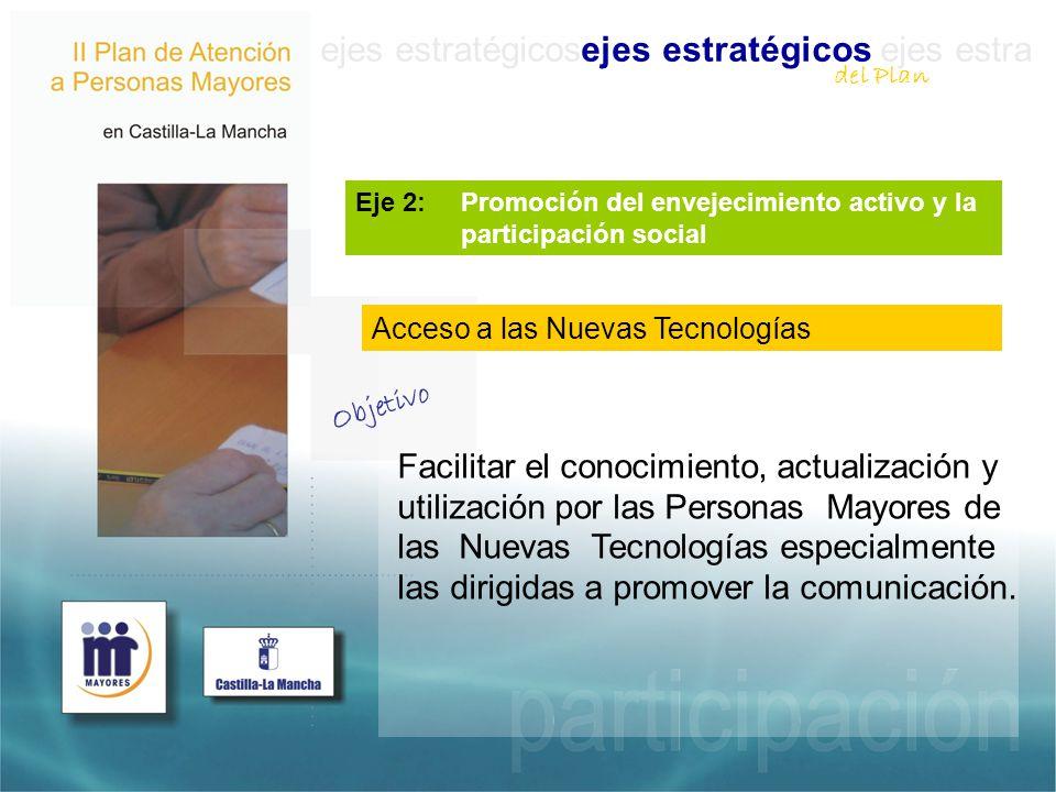 ejes estratégicosejes estratégicos ejes estra Eje 2: Promoción del envejecimiento activo y la participación social Facilitar el conocimiento, actualización y utilización por las Personas Mayores de las Nuevas Tecnologías especialmente las dirigidas a promover la comunicación.