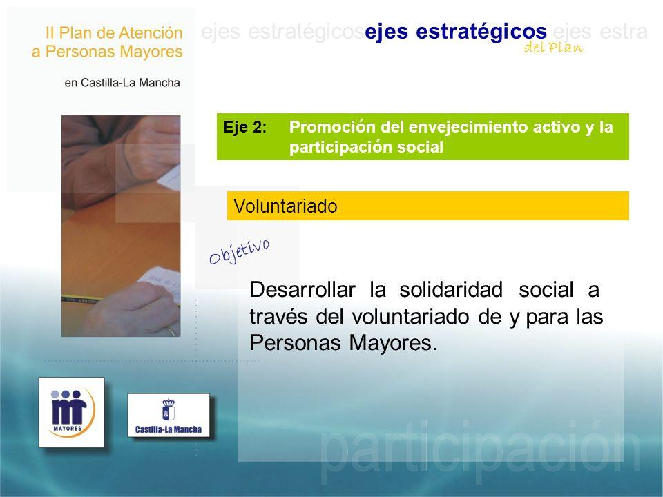 ejes estratégicosejes estratégicos ejes estra Eje 2: Promoción del envejecimiento activo y la participación social Desarrollar la solidaridad social a través del voluntariado de y para las Personas Mayores.