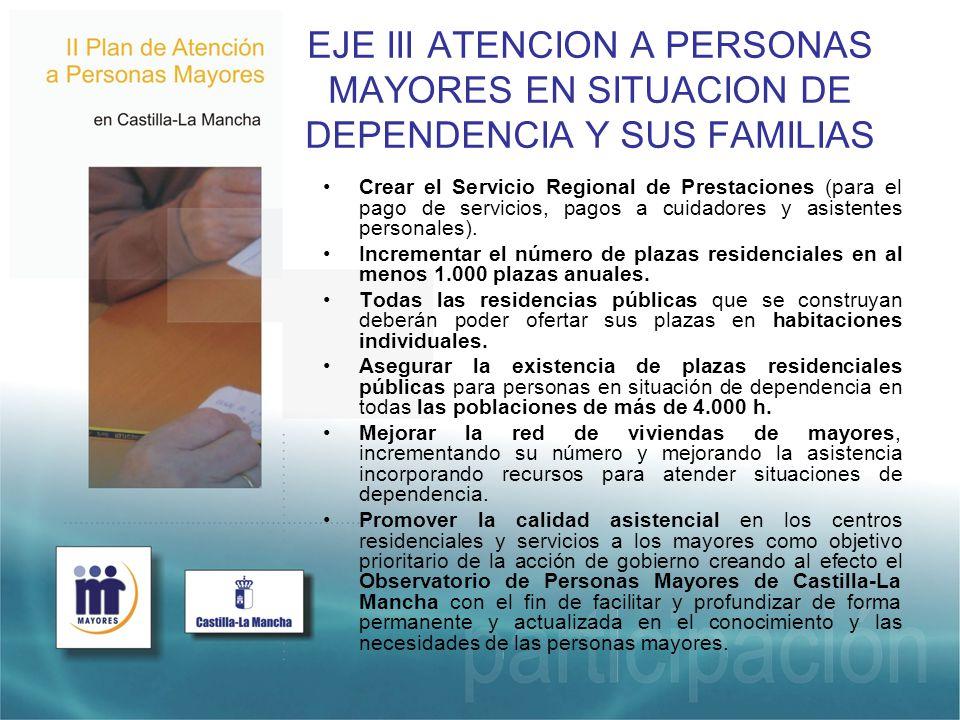 EJE III ATENCION A PERSONAS MAYORES EN SITUACION DE DEPENDENCIA Y SUS FAMILIAS Crear el Servicio Regional de Prestaciones (para el pago de servicios, pagos a cuidadores y asistentes personales).