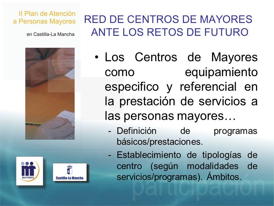 RED DE CENTROS DE MAYORES ANTE LOS RETOS DE FUTURO Los Centros de Mayores como equipamiento especifico y referencial en la prestación de servicios a las personas mayores… -Definición de programas básicos/prestaciones.