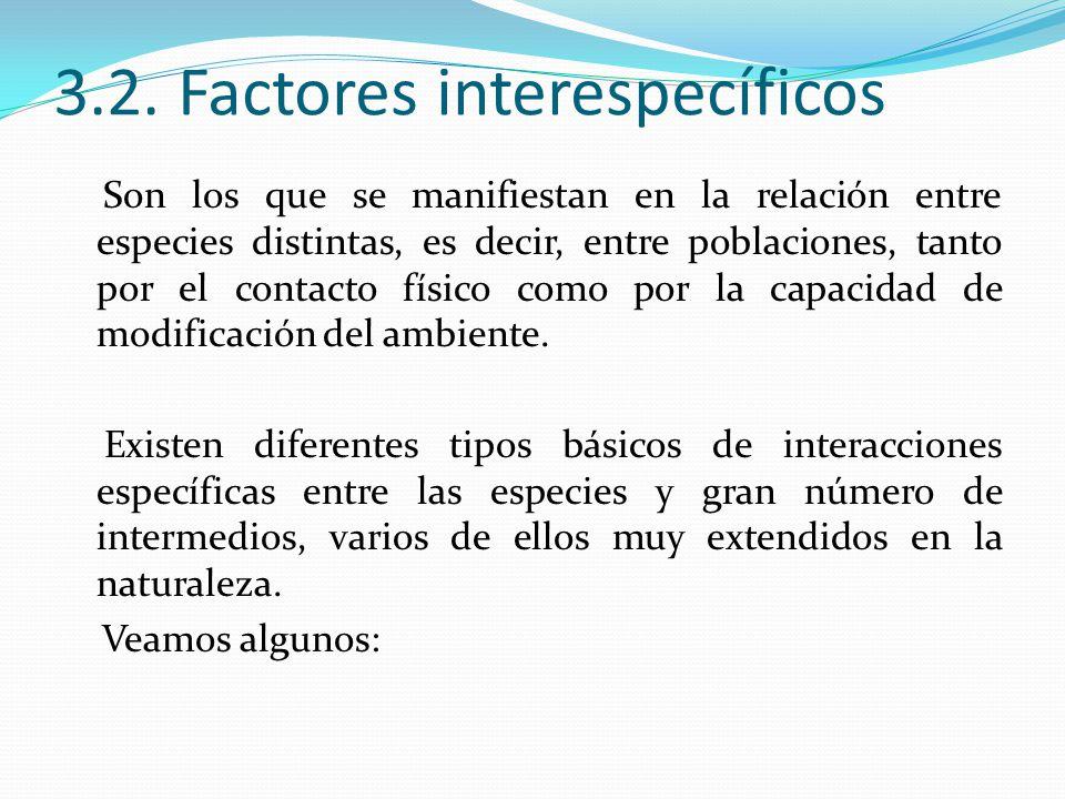 3.2. Factores interespecíficos Son los que se manifiestan en la relación entre especies distintas, es decir, entre poblaciones, tanto por el contacto