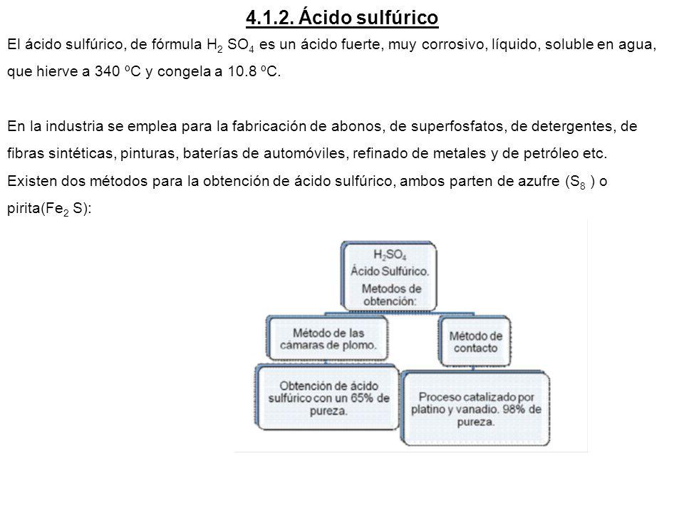 4.1.2. Ácido sulfúrico El ácido sulfúrico, de fórmula H 2 SO 4 es un ácido fuerte, muy corrosivo, líquido, soluble en agua, que hierve a 340 ºC y cong