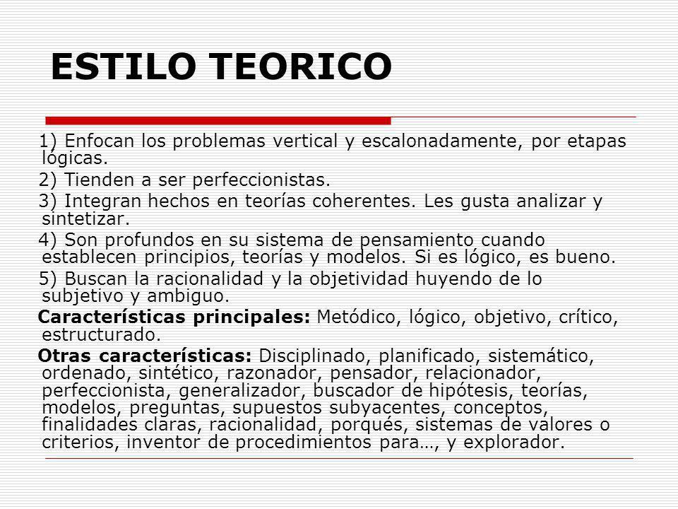 ESTILO TEORICO 1) Enfocan los problemas vertical y escalonadamente, por etapas lógicas. 2) Tienden a ser perfeccionistas. 3) Integran hechos en teoría