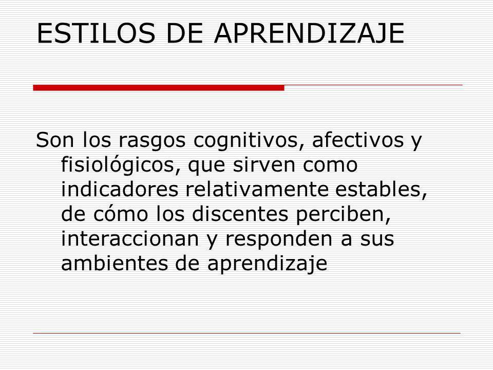 ESTILOS DE APRENDIZAJE Son los rasgos cognitivos, afectivos y fisiológicos, que sirven como indicadores relativamente estables, de cómo los discentes