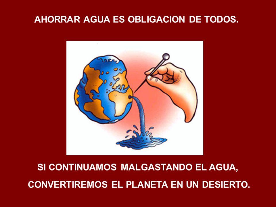 AHORRAR AGUA ES OBLIGACION DE TODOS. SI CONTINUAMOS MALGASTANDO EL AGUA, CONVERTIREMOS EL PLANETA EN UN DESIERTO.
