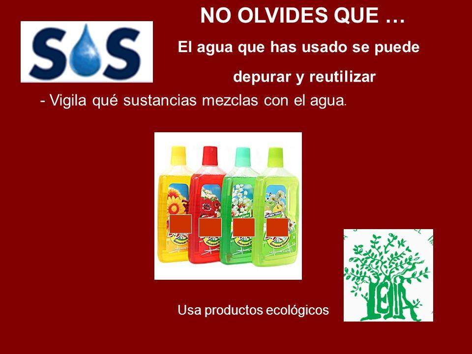 - Vigila qué sustancias mezclas con el agua. Usa productos ecológicos El agua que has usado se puede depurar y reutilizar NO OLVIDES QUE …