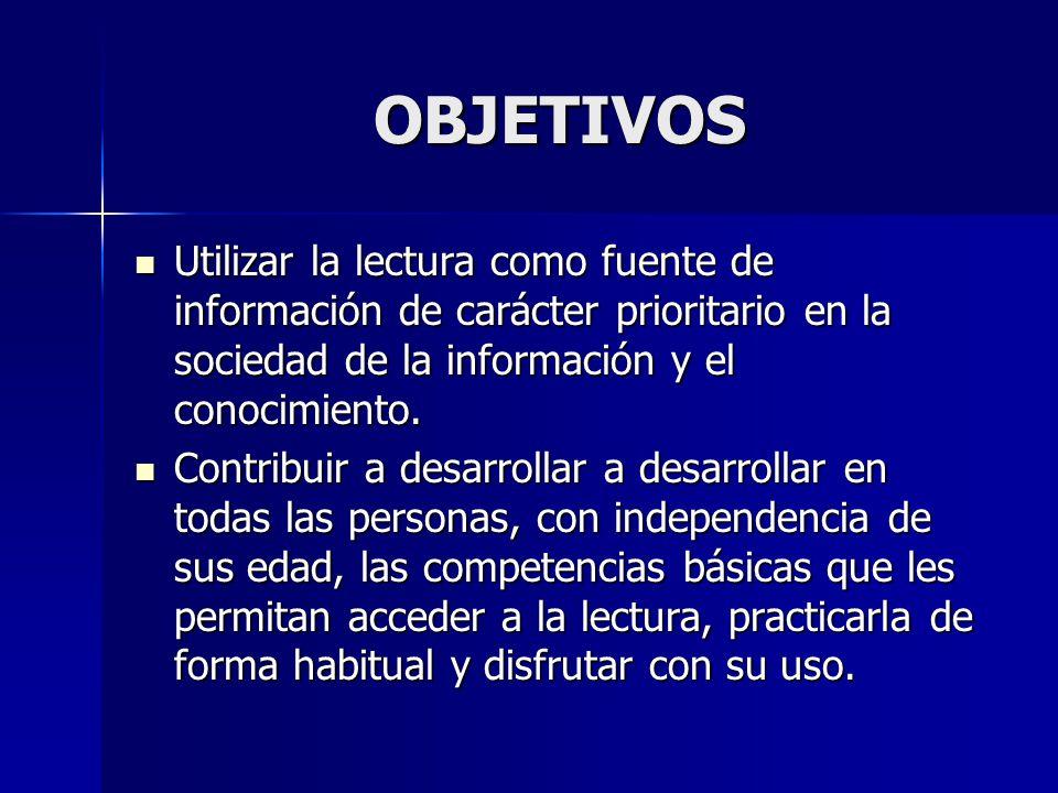 OBJETIVOS Utilizar la lectura como fuente de información de carácter prioritario en la sociedad de la información y el conocimiento. Utilizar la lectu