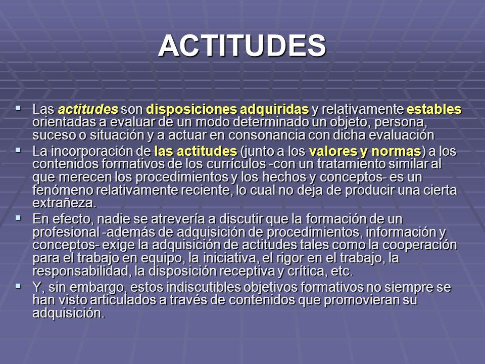 ACTITUDES Las actitudes son disposiciones adquiridas y relativamente estables orientadas a evaluar de un modo determinado un objeto, persona, suceso o