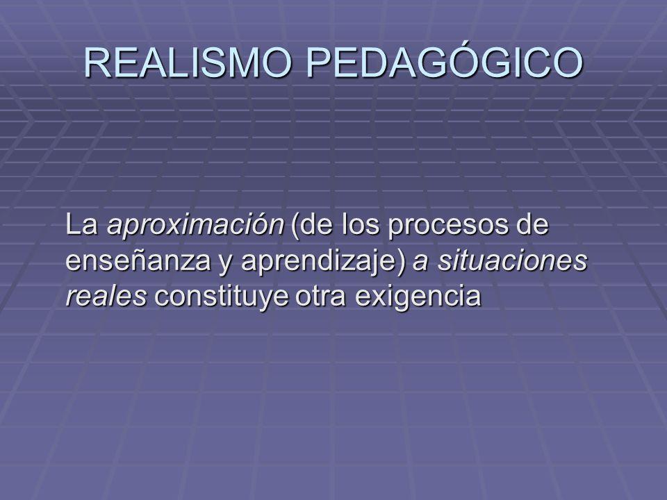 REALISMO PEDAGÓGICO La aproximación (de los procesos de enseñanza y aprendizaje) a situaciones reales constituye otra exigencia