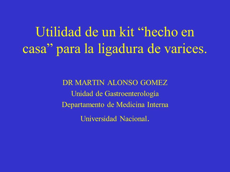Utilidad de un kit hecho en casa para la ligadura de varices. DR MARTIN ALONSO GOMEZ Unidad de Gastroenterología Departamento de Medicina Interna Univ