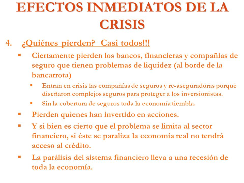 EFECTOS INMEDIATOS DE LA CRISIS 4. 4.¿Quiénes pierden? Casi todos!!! Ciertamente pierden los bancos, financieras y compañías de seguro que tienen prob