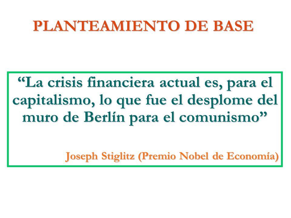 PLANTEAMIENTO DE BASE La crisis financiera actual es, para el capitalismo, lo que fue el desplome del muro de Berlín para el comunismo Joseph Stiglitz