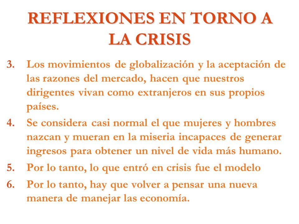 REFLEXIONES EN TORNO A LA CRISIS 3. 3.Los movimientos de globalización y la aceptación de las razones del mercado, hacen que nuestros dirigentes vivan