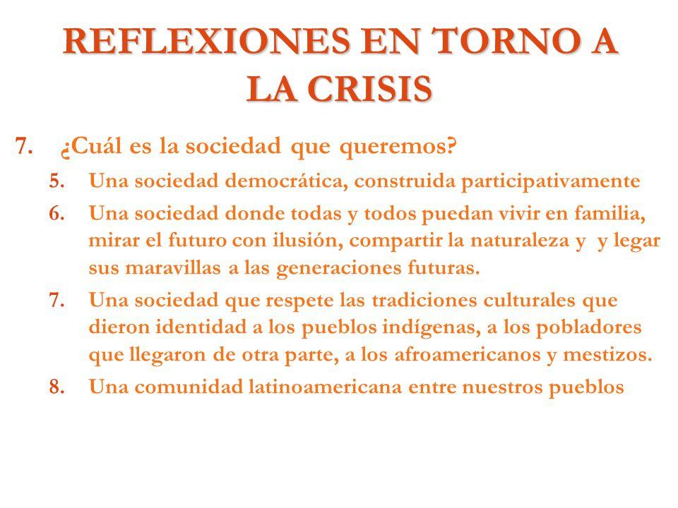 REFLEXIONES EN TORNO A LA CRISIS 7. 7.¿Cuál es la sociedad que queremos? 5. 5.Una sociedad democrática, construida participativamente 6. 6.Una socieda
