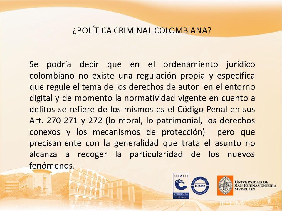 ¿POLÍTICA CRIMINAL COLOMBIANA? Se podría decir que en el ordenamiento jurídico colombiano no existe una regulación propia y específica que regule el t
