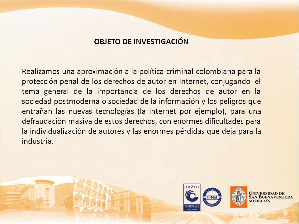 OBJETO DE INVESTIGACIÓN Realizamos una aproximación a la política criminal colombiana para la protección penal de los derechos de autor en Internet, c