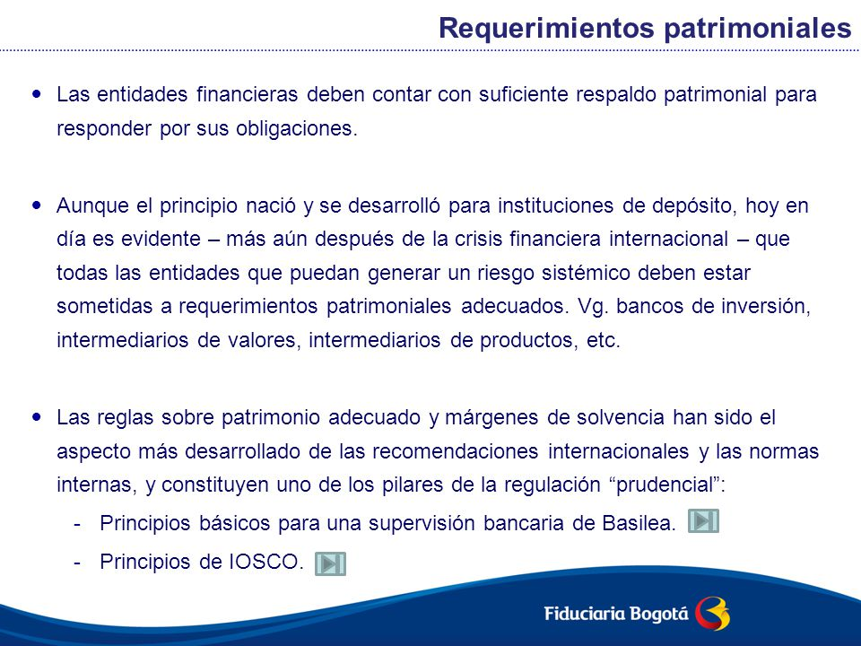 En el caso del sistema financiero colombiano, el principio se traduce en: -Normas de capital mínimo.