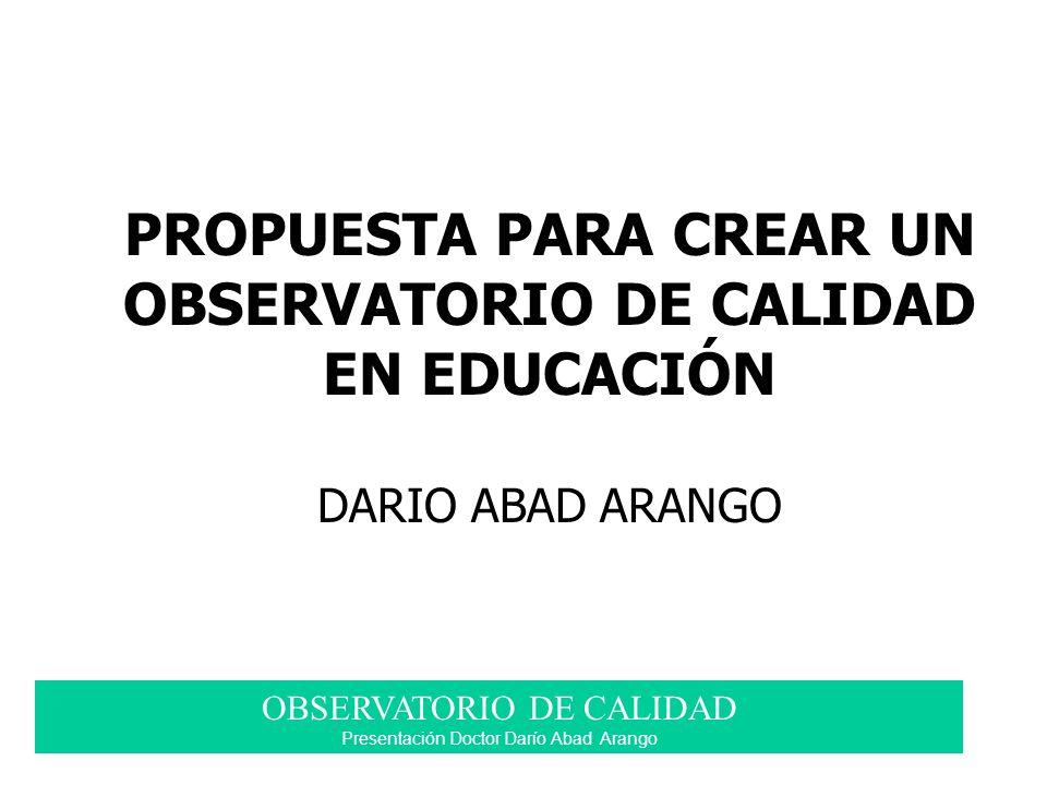 OBSERVATORIO DE CALIDAD Presentación Doctor Darío Abad Arango PROPUESTA PARA CREAR UN OBSERVATORIO DE CALIDAD EN EDUCACIÓN DARIO ABAD ARANGO