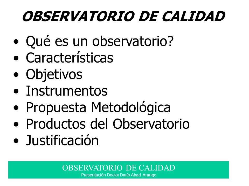 OBSERVATORIO DE CALIDAD Qué es un observatorio? Características Objetivos Instrumentos Propuesta Metodológica Productos del Observatorio Justificación