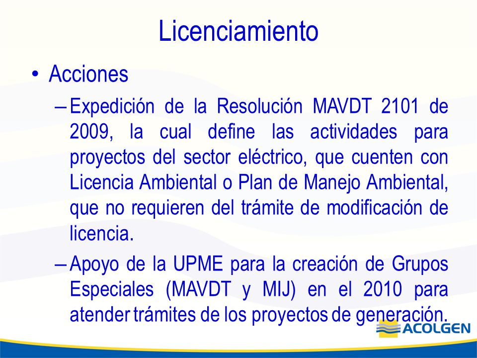 Licenciamiento Acciones – Expedición de la Resolución MAVDT 2101 de 2009, la cual define las actividades para proyectos del sector eléctrico, que cuenten con Licencia Ambiental o Plan de Manejo Ambiental, que no requieren del trámite de modificación de licencia.