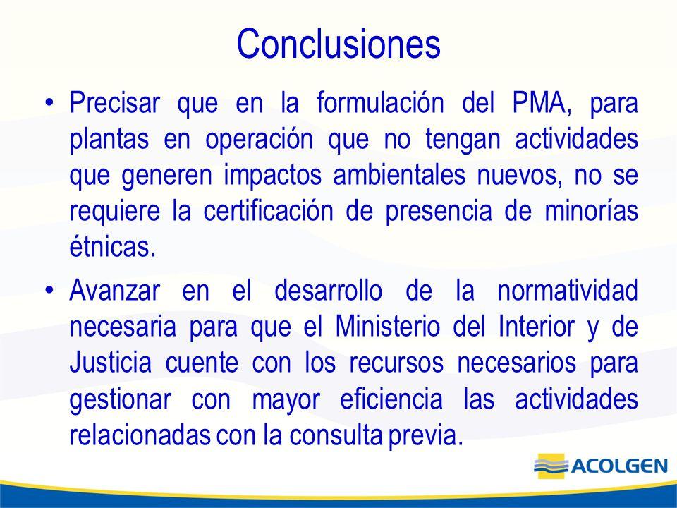 Conclusiones Precisar que en la formulación del PMA, para plantas en operación que no tengan actividades que generen impactos ambientales nuevos, no se requiere la certificación de presencia de minorías étnicas.
