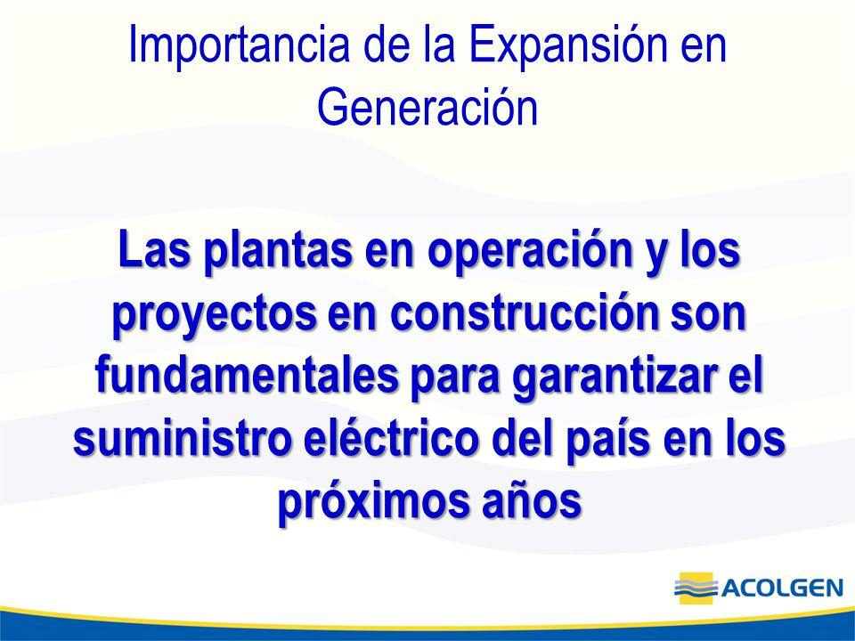 Importancia de la Expansión en Generación Las plantas en operación y los proyectos en construcción son fundamentales para garantizar el suministro eléctrico del país en los próximos años